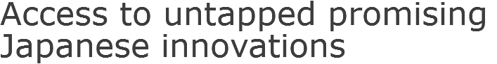 Access to untapped promising Japanese innovations